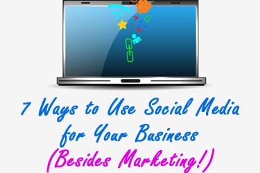 7 Ways to Use Social Media for Your Business (Besides Marketing!)