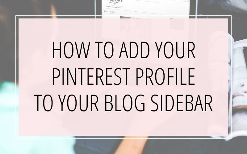 HOW TO ADD YOUR PINTEREST PROFILE TO YOUR BLOG SIDEBAR