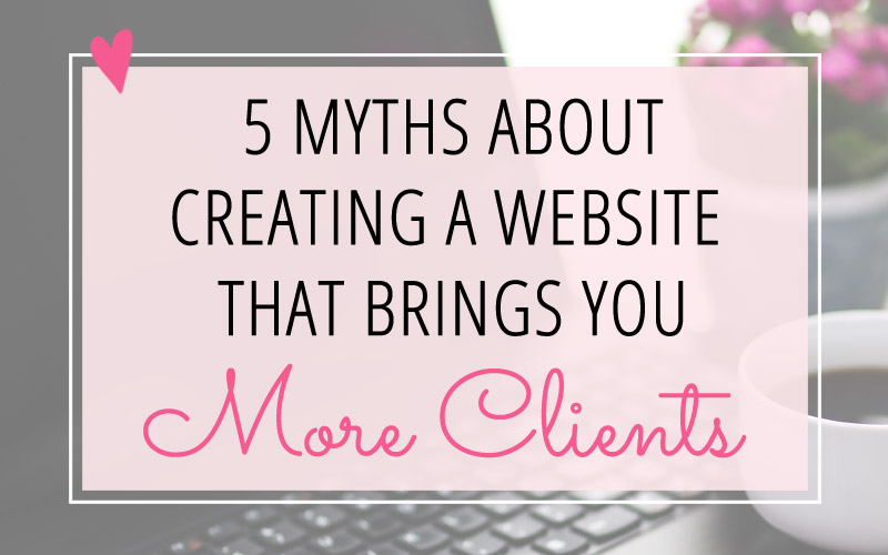 5 Myths About Creating a Website that Brings You More Clients