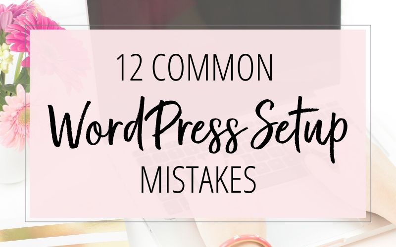12 Common WordPress Setup Mistakes